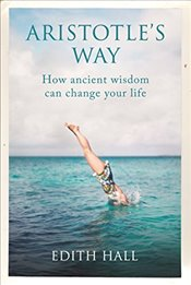 Aristotle's Way : How Ancient Wisdom Can Change Your Life - Hall, Edith