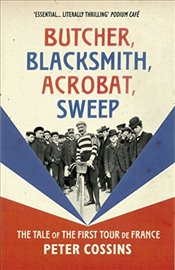 Butcher, Blacksmith, Acrobat, Sweep : The Tale of the First Tour de France - Cossins, Peter