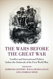 Wars before the Great War: Conflict and International Politics before the Outbreak of the First Worl - Geppert, Dominik