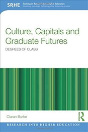 Culture, Capitals and Graduate Futures : Degrees of Class - Burke, Ciaran