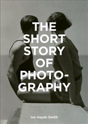 Short Story of Photography : A Pocket Guide to Key Genres, Works, Themes and Techniques - Smith, Ian Haydn