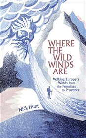 Where the Wild Winds Are : Walking Europes Winds from the Pennines to Provence - Hunt, Nick