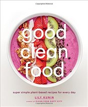 Good Clean Food : Super Simple Plant-Based Recipes for Every Day - Kunin, Lily