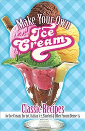 Make Your Own Ice Cream: Classic Recipes for Ice Cream, Sorbet, Italian Ice, Sherbet and Other Froze - Rorer, Sarah Tyson