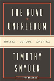 Road to Unfreedom: Russia, Europe, America - Snyder, Richard C Levin Professor of History Timothy