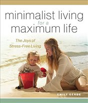 Minimalist Living for a Maximum Life: The Joys of Simple Living - Gerde, Emily