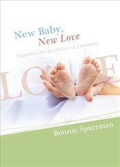 New Baby, New Love: Inspiration for the Mother of a Newborn - Sparrman, Bonnie