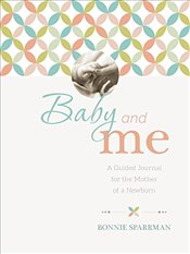 Baby & Me: A Guided Journal for the Mother of a Newborn - Sparrman, Bonnie