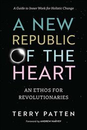 New Republic Of The Heart: A Guide to Inner Work for Holistic Change (Sacred Activism) - Patten, Terry