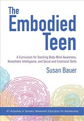 Embodied Teen: A Curriculum for Teaching Body-Mind Awareness, Kinesthetic Intelligence, andSocial an - Bauer, Susan