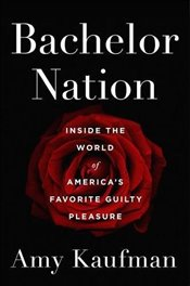 Bachelor Nation ; Inside the World of Americas Favorite Guilty Pleasure - Kaufman, Amy