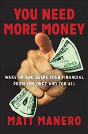 You Need More Money: Wake Up and Solve Your Financial Problems Once and for All - Manero, Matt