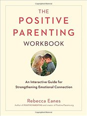 Positive Parenting Workbook: An Interactive Guide for Strengthening Emotional Connection - Eanes, Rebecca
