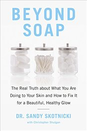 Beyond Soap: The Real Truth About What You Are Doing to Your Skin and How to Fix It for a Beautiful, - Skotnicki, Sandy