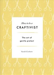 How to be a Craftivist: The Art of Gentle Protest - Corbett, Sarah