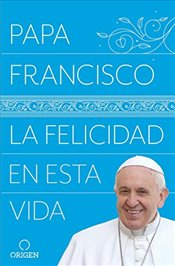 La Felicidad En Esta Vida / Pope Francis Happiness in This Life - Francisco, Papa