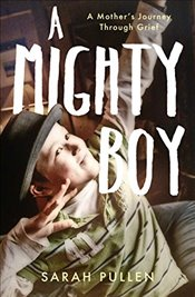 Mighty Boy: A Mother's Journey Through Grief - Pullen, Sarah