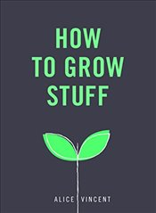 How to Grow Stuff: Easy, no-stress gardening for beginners - Vincent, Alice