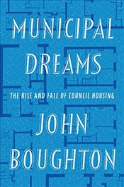 Municipal Dreams : The Rise and Fall of Council Housing - Boughton, John