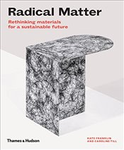Radical Matter: Rethinking Materials for a Sustainable Future - Franklin, Kate