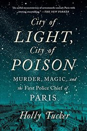 City of Light, City of Poison: Murder, Magic, and the First Police Chief of Paris - Tucker, Holly