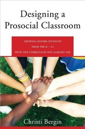 Designing a Prosocial Classroom: Fostering Collaboration in Students from PreK-12 with the Curriculu - Bergin, Christi