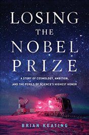 Losing the Nobel Prize: A Story of Cosmology, Ambition, and the Perils of Sciences Highest Honor - Keating, Brian
