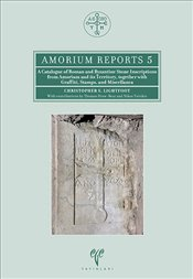 Amorium Reports 5 - A Catalogue of Roman and Byzantine Stone Inscriptions from Amorium and Its Terri - Lightfoot, Christopher