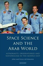 Space Science and the Arab World : Astronauts, Observatories and Nationalism in the Middle East  - Determann, Jorg Matthias