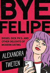 Bye Felipe : Disses, Dick Pics, and Other Delights of Modern Dating - Tweten, Alexandra