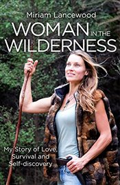 Woman in the Wilderness : My Story of Love, Survival and Self-Discovery - Lancewood, Miriam