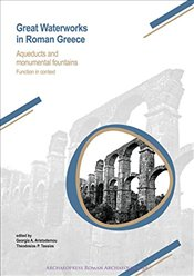 Great Waterworks in Roman Greece : Aqueducts and Monumental Fountain Structures: Function in Context - Aristodemou, Georgia A.