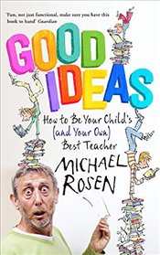 Good Ideas : How to Be Your Childs (and Your Own) Best Teacher - Rosen, Michael