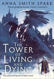 Tower of Living and Dying : Empires of Dust : Book 2 - Spark, Anna Smith