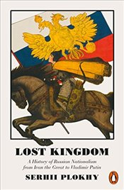 Lost Kingdom : A History of Russian Nationalism from Ivan the Great to Vladimir Putin - Plokhy, Serhii