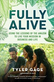 Fully Alive : Using the Lessons of the Amazon to Live Your Mission in Business and Life - Gage, Tyler