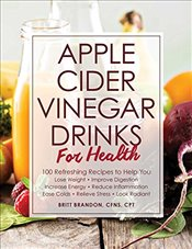 Apple Cider Vinegar Drinks for Health : 100 Teas, Seltzers, Smoothies, and Drinks to Help You  -