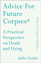 Advice for Future Corpses and Those Who Love Them : A Practical Perspective on Death and Dying - Tisdale, Sallie