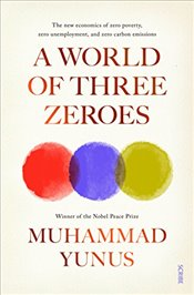 World of Three Zeroes : The New Economics of Zero Poverty, Zero Unemployment, and Zero Carbon Emissi - Yunus, Muhammad