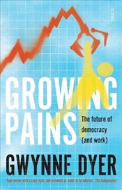 Growing Pains : The Future of Democracy (And Work) - Dyer, Gwynne