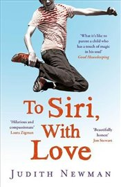 To Siri, With Love : A Mother, Her Autistic Son, and the Kindness of a Machine - Newman, Judith
