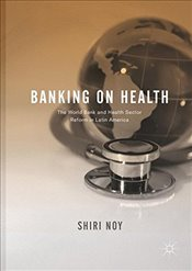 Banking on Health : The World Bank and Health Sector Reform in Latin America - Noy, Shiri