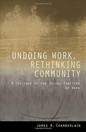 Undoing Work, Rethinking Community : A Critique of the Social Function of Work - Chamberlain, James A.