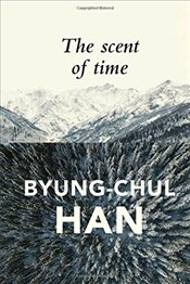 Scent of Time: A Philosophical Essay on the Art of Lingering - Han, Byung-Chul