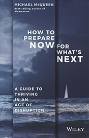 How to Prepare Now for Whats Next: A guide to thriving in an age of disruption - McQueen, Michael