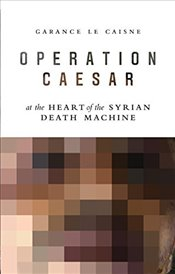 Operation Caesar: At the Heart of the Syrian Death Machine - Caisne, Garance Le