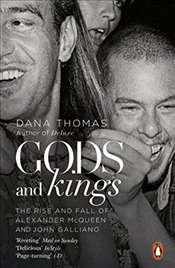 Gods and Kings : The Rise and Fall of Alexander McQueen and John Galliano - Thomas, Dana
