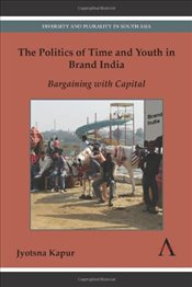 Politics of Time and Youth in Brand India: Bargaining with Capital (Diversity and Plurality in South - Kapur, Jyotsna
