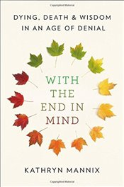 With the End in Mind : Dying, Death, and Wisdom in an Age of Denial - Mannix, Kathryn