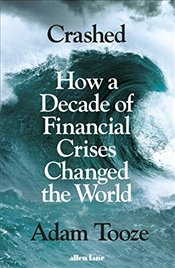 Crashed: How a Decade of Financial Crises Changed the World - Tooze, Adam